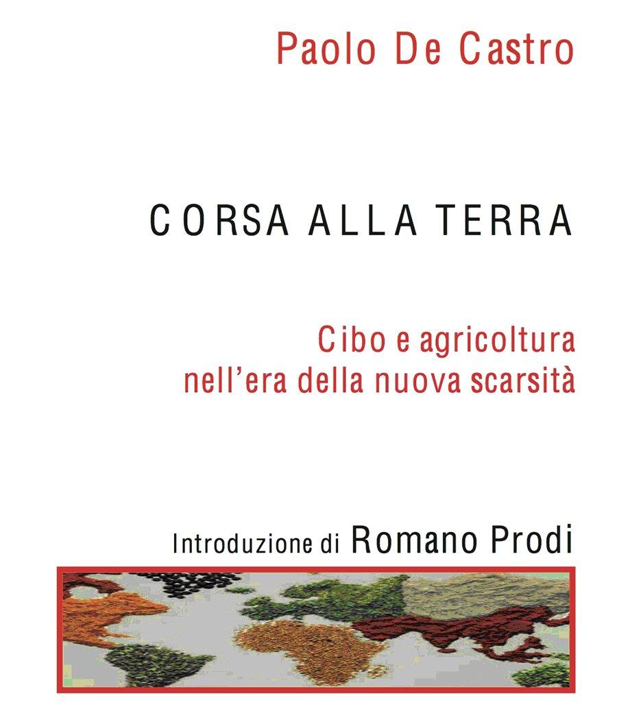 """""""Corsa alla terra – Cibo e agricoltura nell'era della nuova scarsità"""", il nuovo libro di Paolo De Castro"""