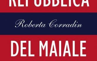 La Repubblica del maiale di Roberta Corradin: Sessant'anni di storia d'Italia tra scandali e ossessioni culinarie